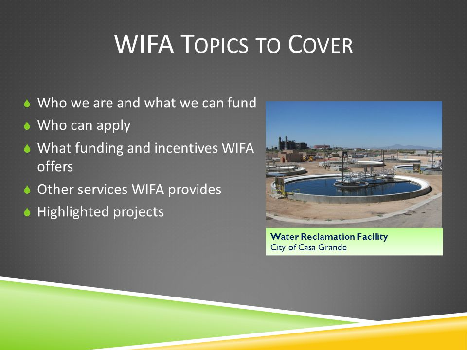 WIFA T OPICS TO C OVER  Who we are and what we can fund  Who can apply  What funding and incentives WIFA offers  Other services WIFA provides  Highlighted projects Water Reclamation Facility City of Casa Grande