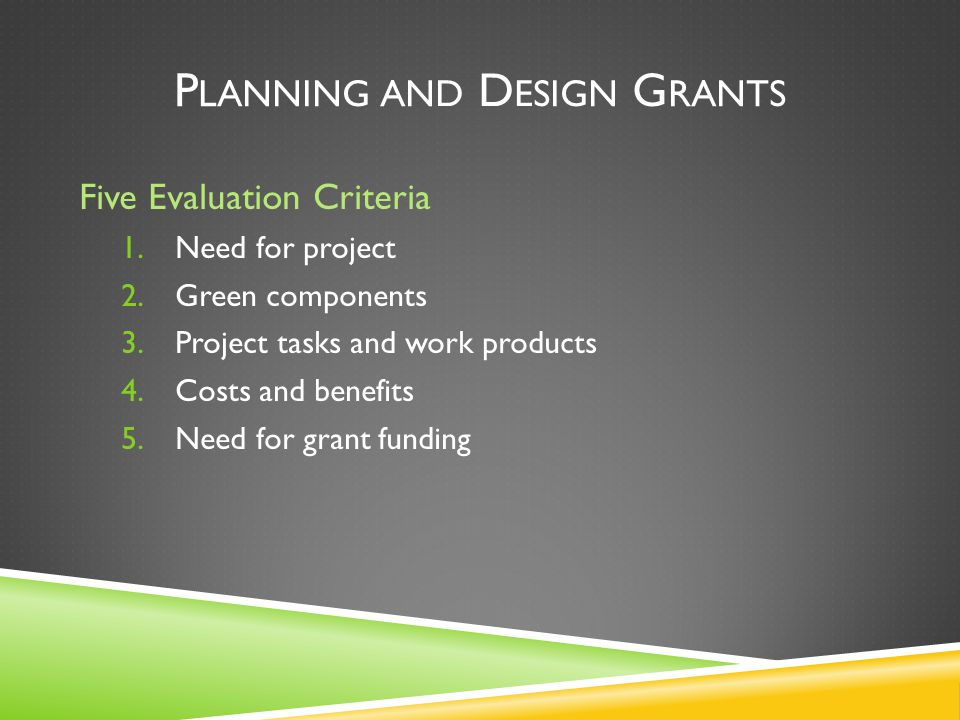 P LANNING AND D ESIGN G RANTS Five Evaluation Criteria 1.Need for project 2.Green components 3.Project tasks and work products 4.Costs and benefits 5.Need for grant funding
