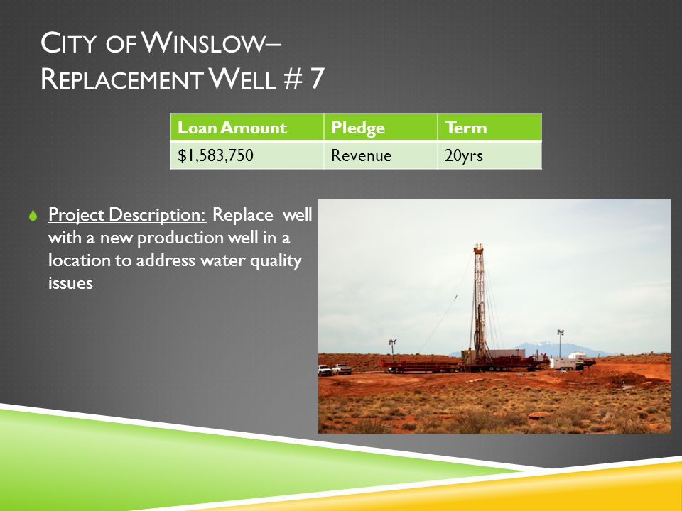 C ITY OF W INSLOW – R EPLACEMENT W ELL # 7  Project Description: Replace well with a new production well in a location to address water quality issues Loan AmountPledgeTerm $1,583,750Revenue20yrs