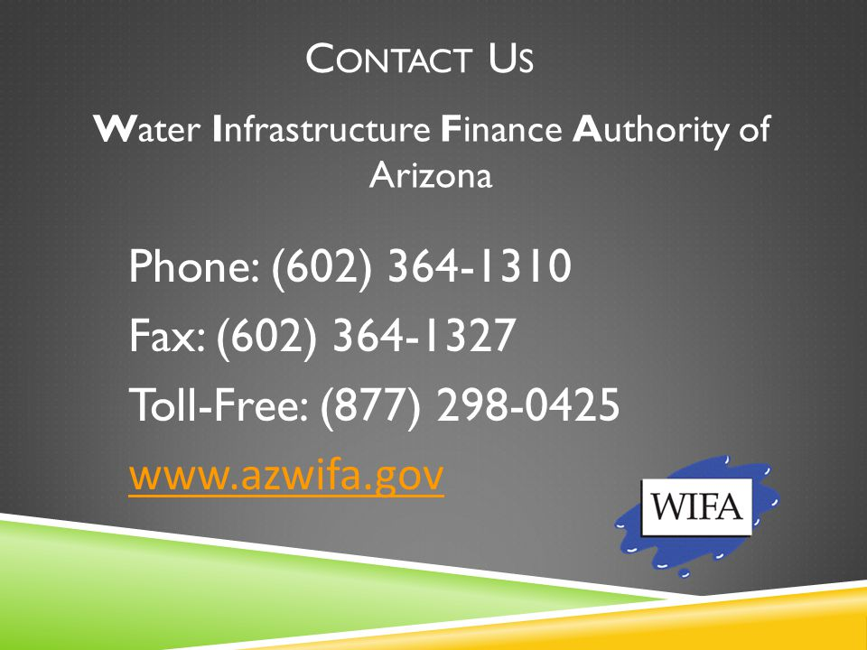 C ONTACT U S Phone: (602) 364-1310 Fax: (602) 364-1327 Toll-Free: (877) 298-0425 www.azwifa.gov Water Infrastructure Finance Authority of Arizona