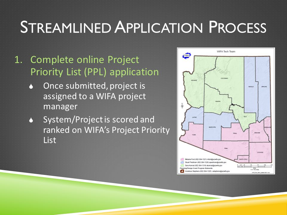 S TREAMLINED A PPLICATION P ROCESS 1.Complete online Project Priority List (PPL) application  Once submitted, project is assigned to a WIFA project manager  System/Project is scored and ranked on WIFA's Project Priority List