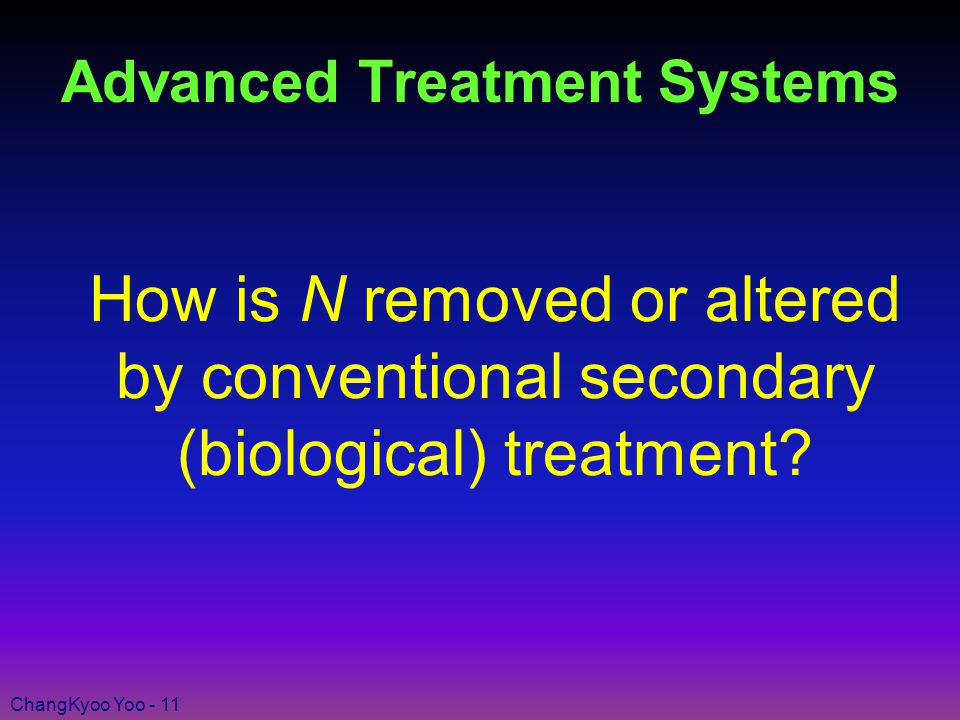 ChangKyoo Yoo - 11 Advanced Treatment Systems How is N removed or altered by conventional secondary (biological) treatment