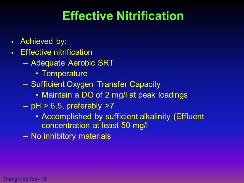 ChangKyoo Yoo - 18 Effective Nitrification Achieved by: Effective nitrification –Adequate Aerobic SRT Temperature –Sufficient Oxygen Transfer Capacity Maintain a DO of 2 mg/l at peak loadings –pH > 6.5, preferably >7 Accomplished by sufficient alkalinity (Effluent concentration at least 50 mg/l –No inhibitory materials