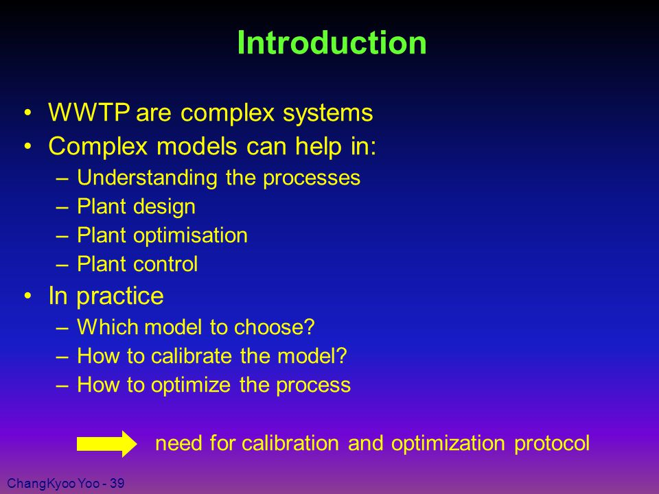 ChangKyoo Yoo - 39 Introduction WWTP are complex systems Complex models can help in: –Understanding the processes –Plant design –Plant optimisation –Plant control In practice –Which model to choose.