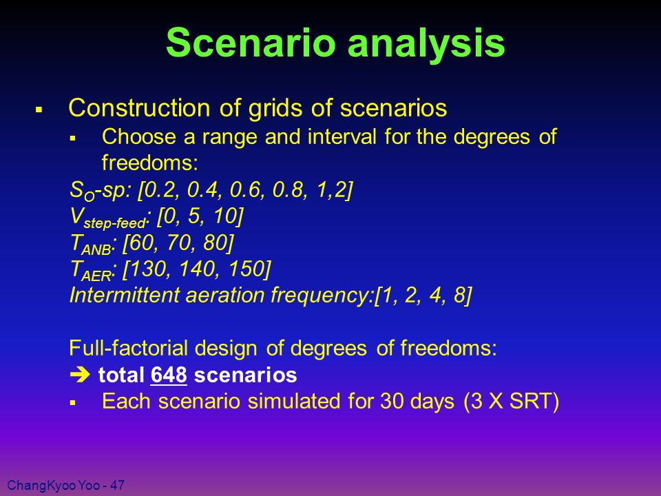 ChangKyoo Yoo - 47 Scenario analysis  Construction of grids of scenarios  Choose a range and interval for the degrees of freedoms: S O -sp: [0.2, 0.4, 0.6, 0.8, 1,2] V step-feed : [0, 5, 10] T ANB : [60, 70, 80] T AER : [130, 140, 150] Intermittent aeration frequency:[1, 2, 4, 8] Full-factorial design of degrees of freedoms:  total 648 scenarios  Each scenario simulated for 30 days (3 X SRT)