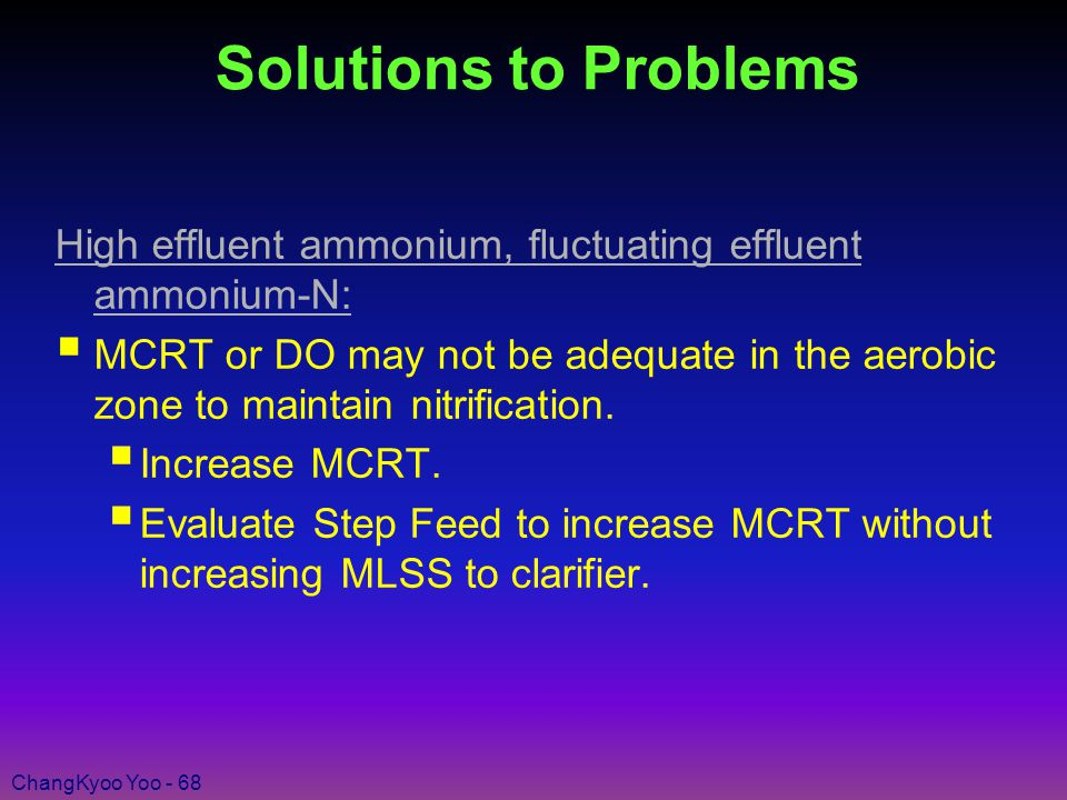 ChangKyoo Yoo - 68 Solutions to Problems High effluent ammonium, fluctuating effluent ammonium-N:  MCRT or DO may not be adequate in the aerobic zone to maintain nitrification.