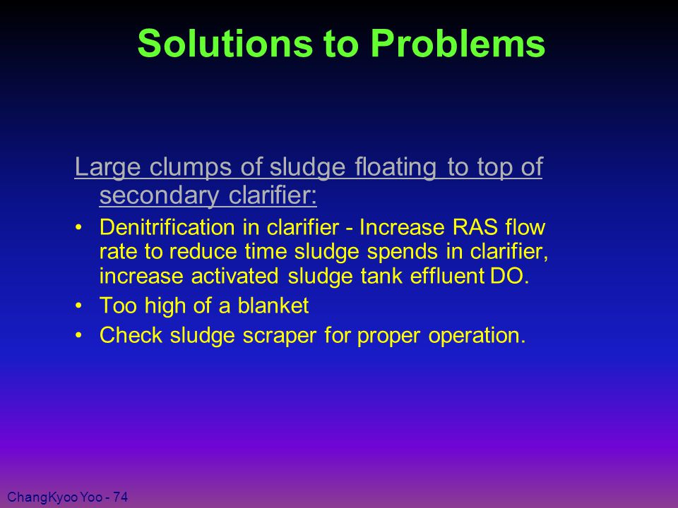 ChangKyoo Yoo - 74 Solutions to Problems Large clumps of sludge floating to top of secondary clarifier: Denitrification in clarifier - Increase RAS flow rate to reduce time sludge spends in clarifier, increase activated sludge tank effluent DO.