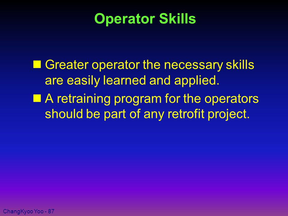 ChangKyoo Yoo - 87 Operator Skills nGreater operator the necessary skills are easily learned and applied.