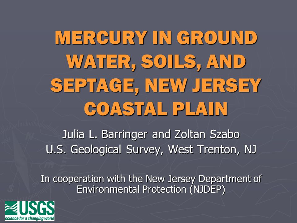 Our objectives: information about-- ► Occurrence of mercury (Hg) contamination in groundwater in southern New Jersey—an ongoing problem (rarely studied elsewhere); ► Likely and unlikely Hg sources; ► Processes that are believed to lead to the contamination; ► The environments that seem conducive to causing the contamination.