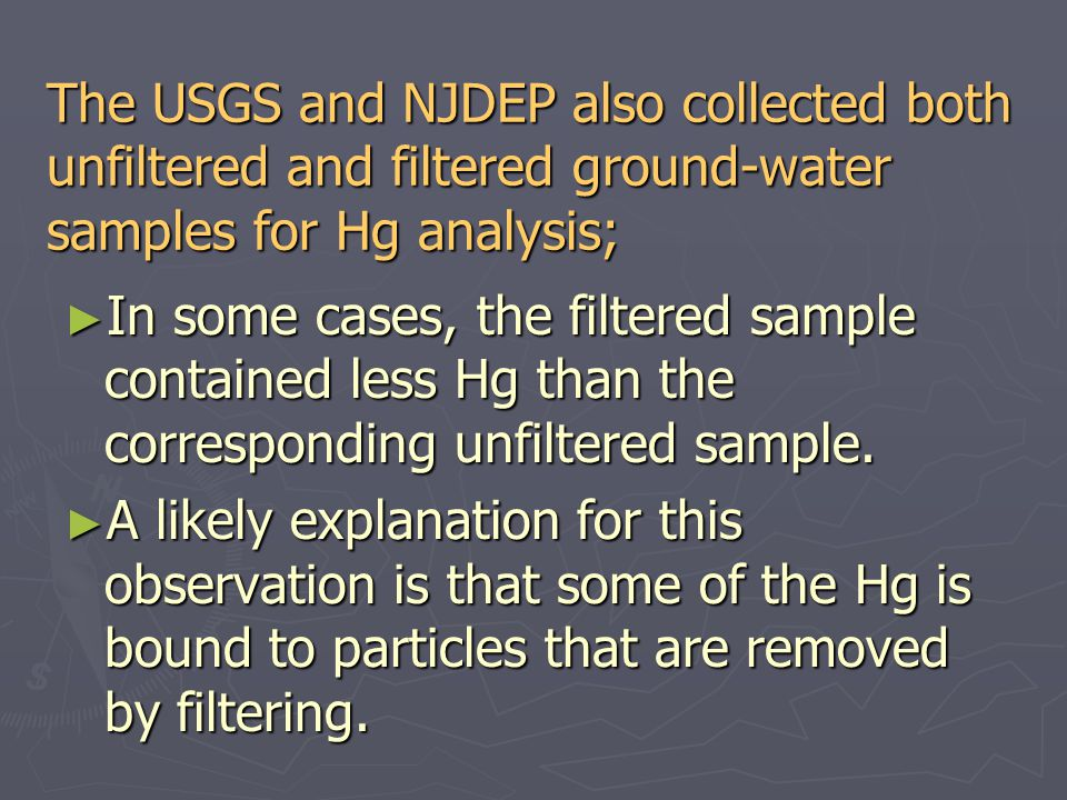 The USGS and NJDEP also collected both unfiltered and filtered ground-water samples for Hg analysis; ► In some cases, the filtered sample contained less Hg than the corresponding unfiltered sample.