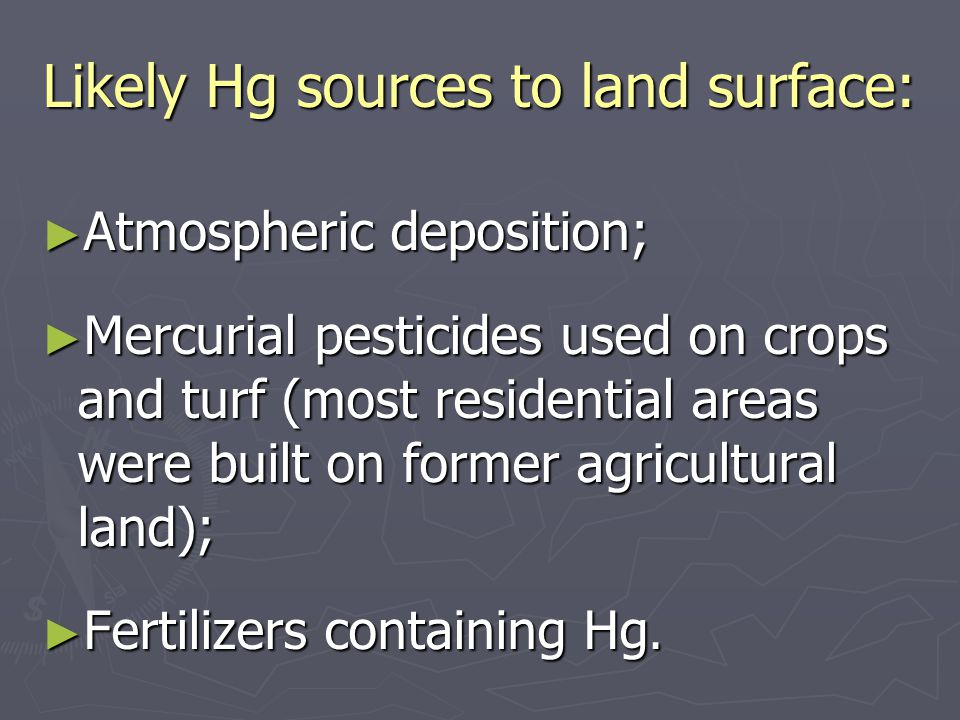 Likely Hg sources to land surface: ► Atmospheric deposition; ► Mercurial pesticides used on crops and turf (most residential areas were built on former agricultural land); ► Fertilizers containing Hg.