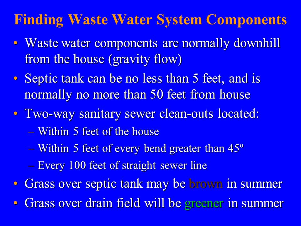 Finding Waste Water System Components Waste water components are normally downhill from the house (gravity flow)Waste water components are normally downhill from the house (gravity flow) Septic tank can be no less than 5 feet, and is normally no more than 50 feet from houseSeptic tank can be no less than 5 feet, and is normally no more than 50 feet from house Two-way sanitary sewer clean-outs located:Two-way sanitary sewer clean-outs located: –Within 5 feet of the house –Within 5 feet of every bend greater than 45º –Every 100 feet of straight sewer line Grass over septic tank may be brown in summerGrass over septic tank may be brown in summer Grass over drain field will be greener in summerGrass over drain field will be greener in summer