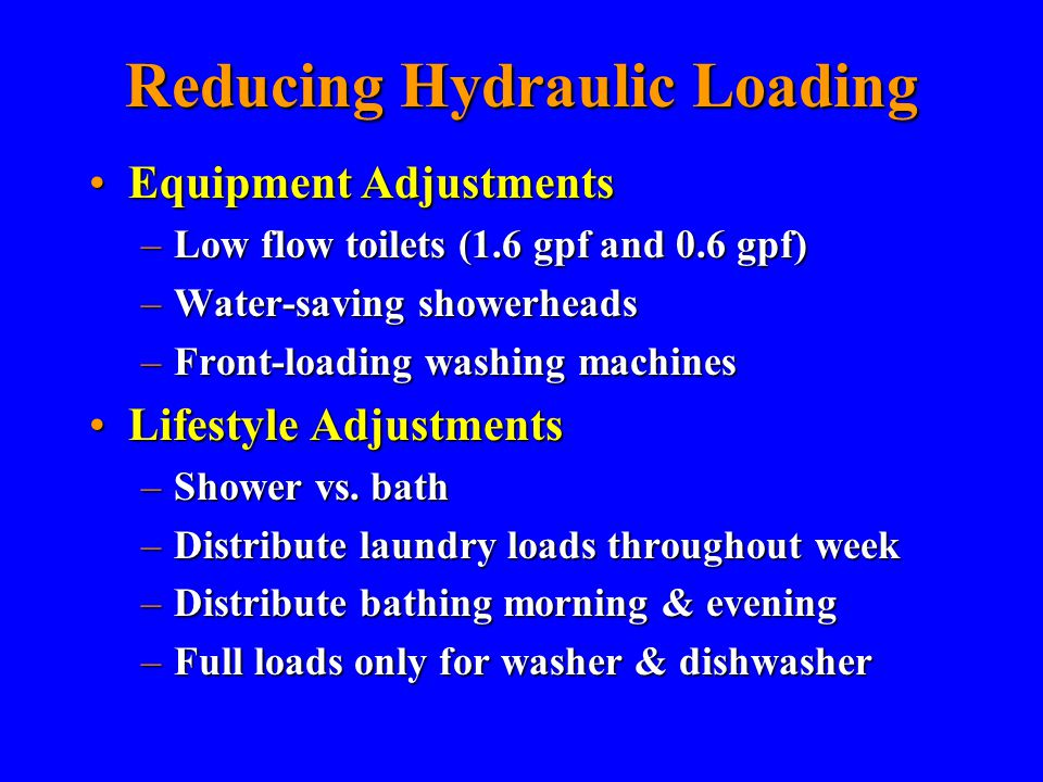 Reducing Hydraulic Loading Equipment AdjustmentsEquipment Adjustments –Low flow toilets (1.6 gpf and 0.6 gpf) –Water-saving showerheads –Front-loading washing machines Lifestyle AdjustmentsLifestyle Adjustments –Shower vs.