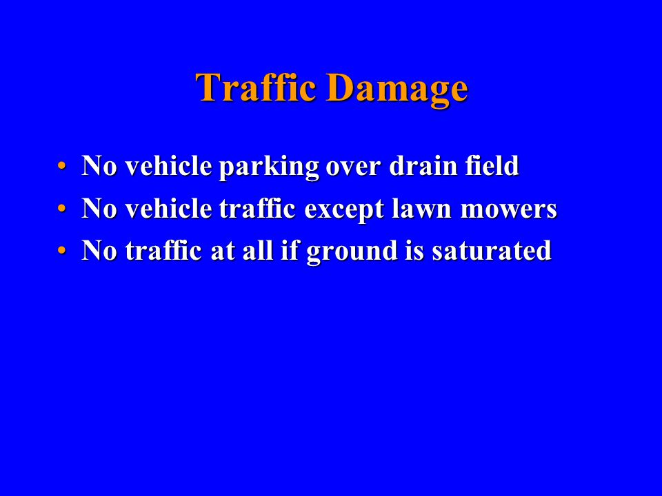 Traffic Damage No vehicle parking over drain fieldNo vehicle parking over drain field No vehicle traffic except lawn mowersNo vehicle traffic except lawn mowers No traffic at all if ground is saturatedNo traffic at all if ground is saturated