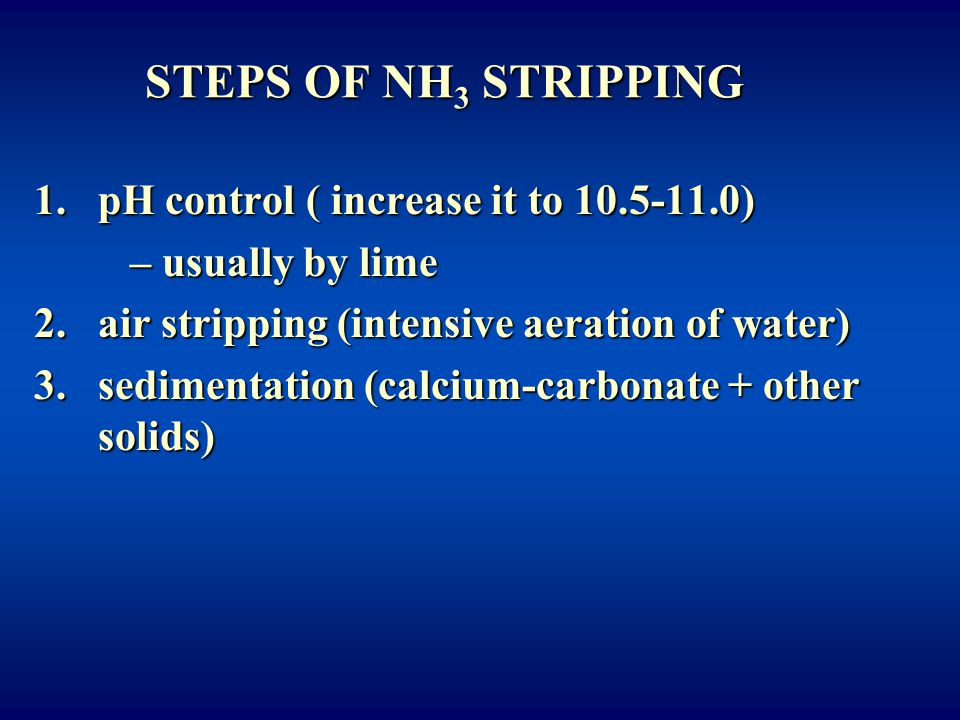 STEPS OF NH 3 STRIPPING 1.pH control ( increase it to 10.5-11.0) – usually by lime 2.air stripping (intensive aeration of water) 3.sedimentation (calc