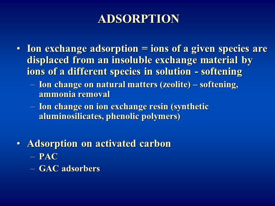 ADSORPTION Ion exchange adsorption = ions of a given species are displaced from an insoluble exchange material by ions of a different species in solut