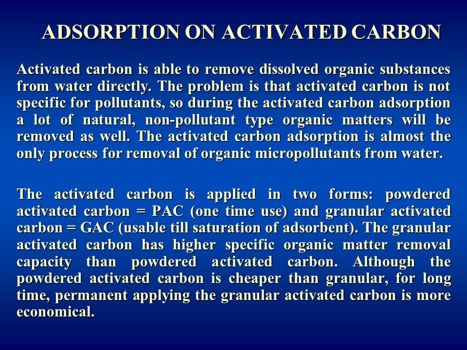 ADSORPTION ON ACTIVATED CARBON Activated carbon is able to remove dissolved organic substances from water directly. The problem is that activated carb
