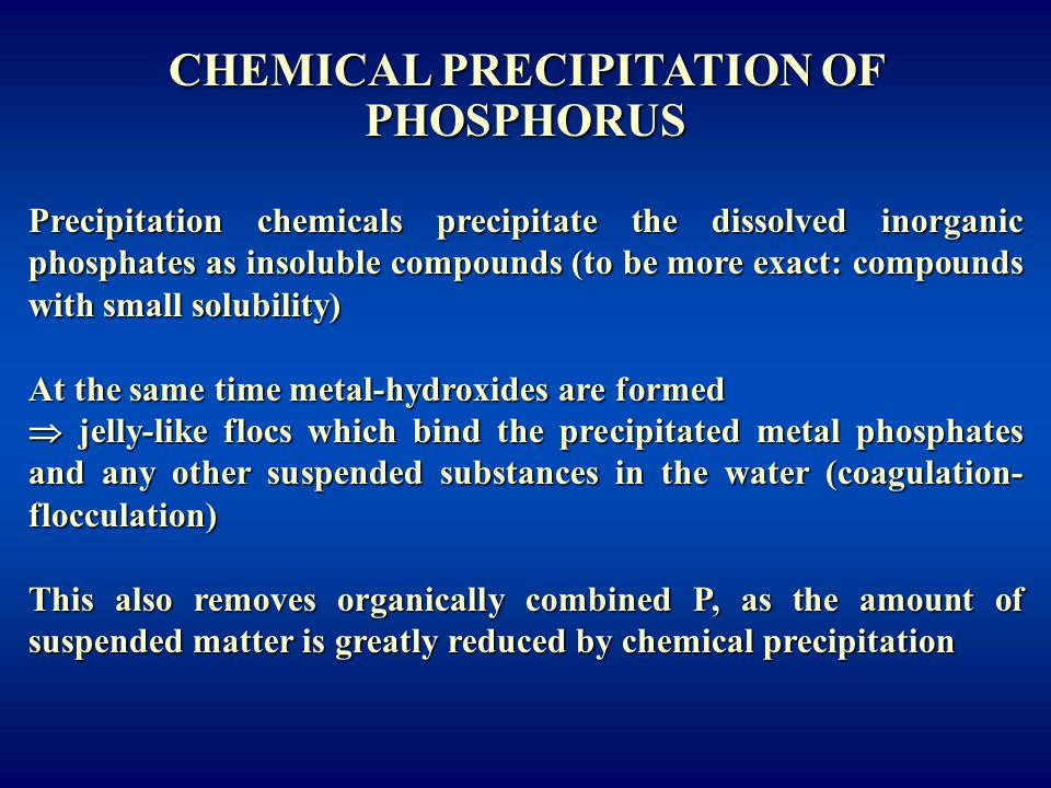 CHEMICAL PRECIPITATION OF PHOSPHORUS Precipitation chemicals precipitate the dissolved inorganic phosphates as insoluble compounds (to be more exact: