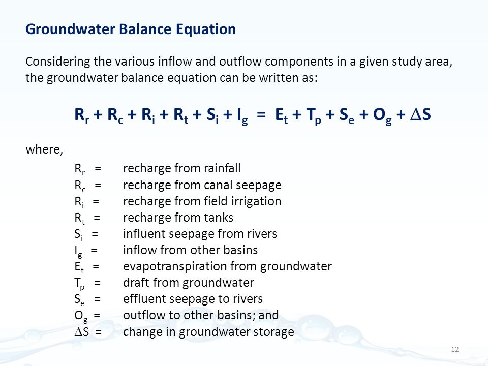 Groundwater Balance Equation Considering the various inflow and outflow components in a given study area, the groundwater balance equation can be written as: R r + R c + R i + R t + S i + I g = E t + T p + S e + O g +  S where, R r = recharge from rainfall R c = recharge from canal seepage R i = recharge from field irrigation R t = recharge from tanks S i = influent seepage from rivers I g = inflow from other basins E t = evapotranspiration from groundwater T p = draft from groundwater S e = effluent seepage to rivers O g = outflow to other basins; and  S = change in groundwater storage 12
