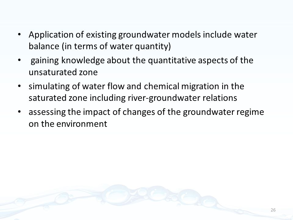 Application of existing groundwater models include water balance (in terms of water quantity) gaining knowledge about the quantitative aspects of the unsaturated zone simulating of water flow and chemical migration in the saturated zone including river-groundwater relations assessing the impact of changes of the groundwater regime on the environment 26