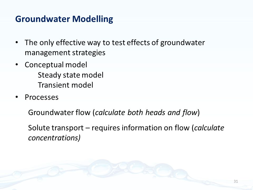 The only effective way to test effects of groundwater management strategies Conceptual model Steady state model Transient model Processes Groundwater flow (calculate both heads and flow) Solute transport – requires information on flow (calculate concentrations) Groundwater Modelling 31