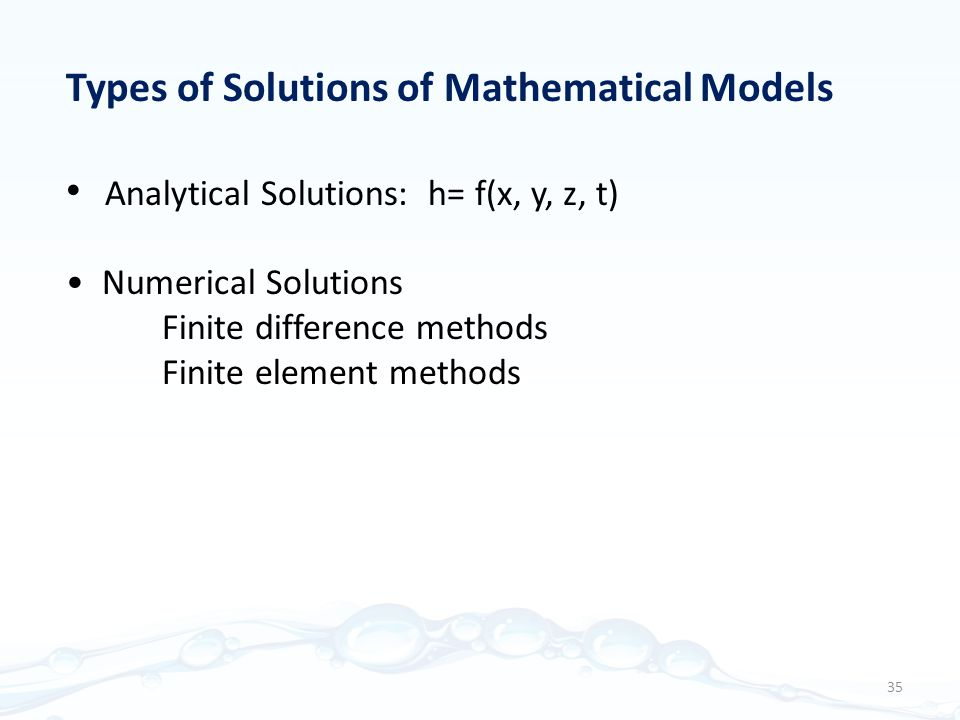 Types of Solutions of Mathematical Models Analytical Solutions: h= f(x, y, z, t) Numerical Solutions Finite difference methods Finite element methods 35