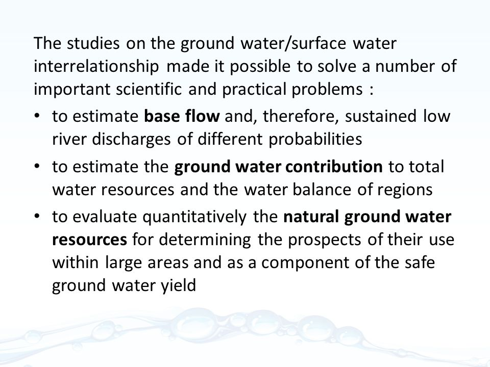 The studies on the ground water/surface water interrelationship made it possible to solve a number of important scientific and practical problems : to estimate base flow and, therefore, sustained low river discharges of different probabilities to estimate the ground water contribution to total water resources and the water balance of regions to evaluate quantitatively the natural ground water resources for determining the prospects of their use within large areas and as a component of the safe ground water yield