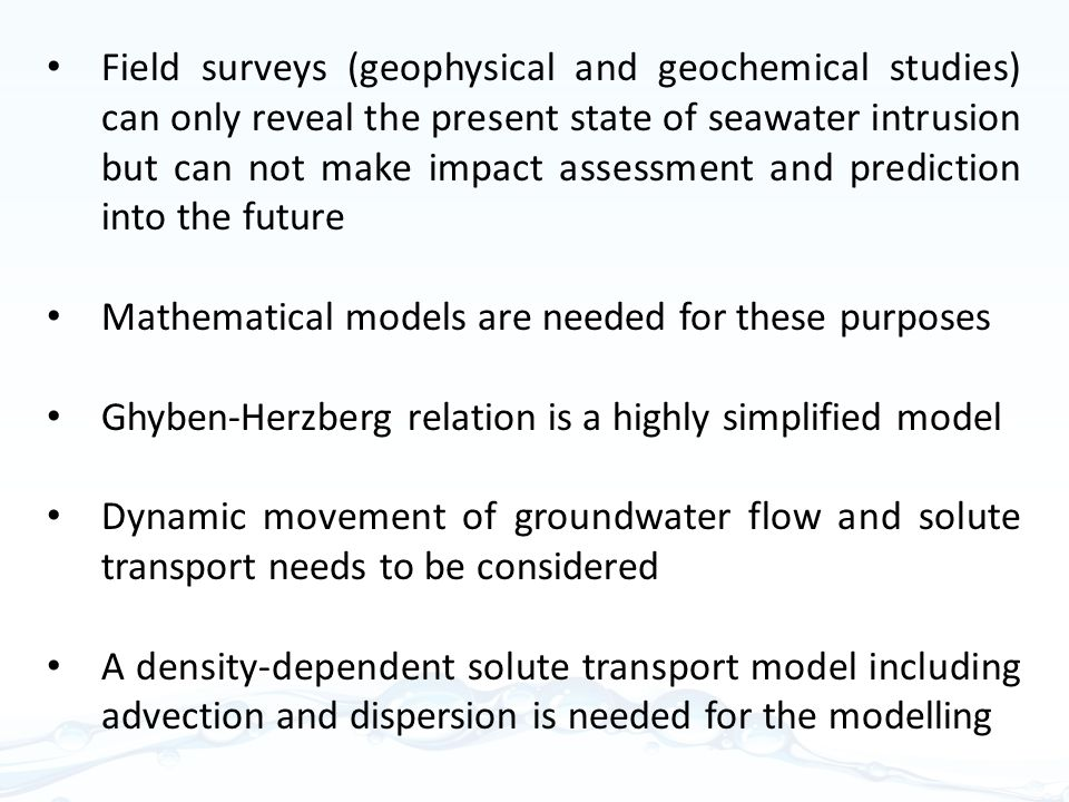 Field surveys (geophysical and geochemical studies) can only reveal the present state of seawater intrusion but can not make impact assessment and prediction into the future Mathematical models are needed for these purposes Ghyben-Herzberg relation is a highly simplified model Dynamic movement of groundwater flow and solute transport needs to be considered A density-dependent solute transport model including advection and dispersion is needed for the modelling