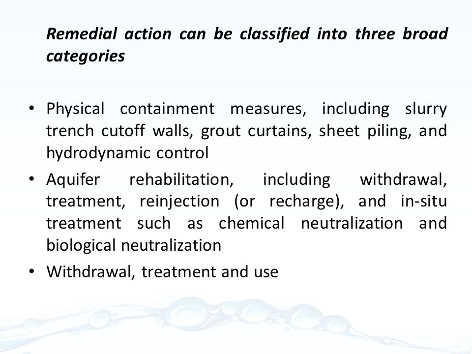 Remedial action can be classified into three broad categories Physical containment measures, including slurry trench cutoff walls, grout curtains, sheet piling, and hydrodynamic control Aquifer rehabilitation, including withdrawal, treatment, reinjection (or recharge), and in-situ treatment such as chemical neutralization and biological neutralization Withdrawal, treatment and use