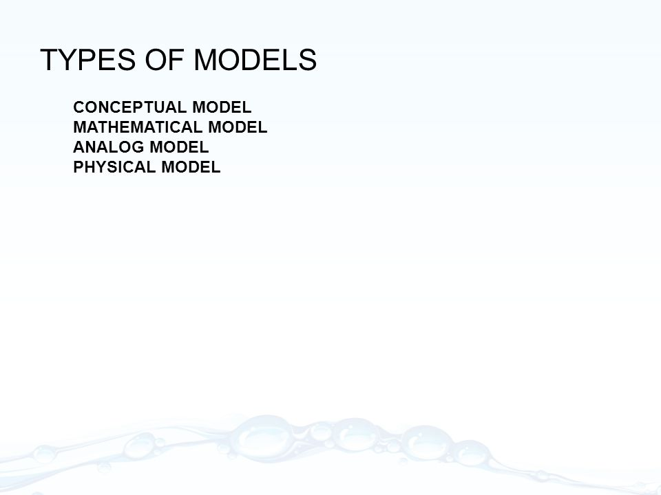 TYPES OF MODELS CONCEPTUAL MODEL MATHEMATICAL MODEL ANALOG MODEL PHYSICAL MODEL