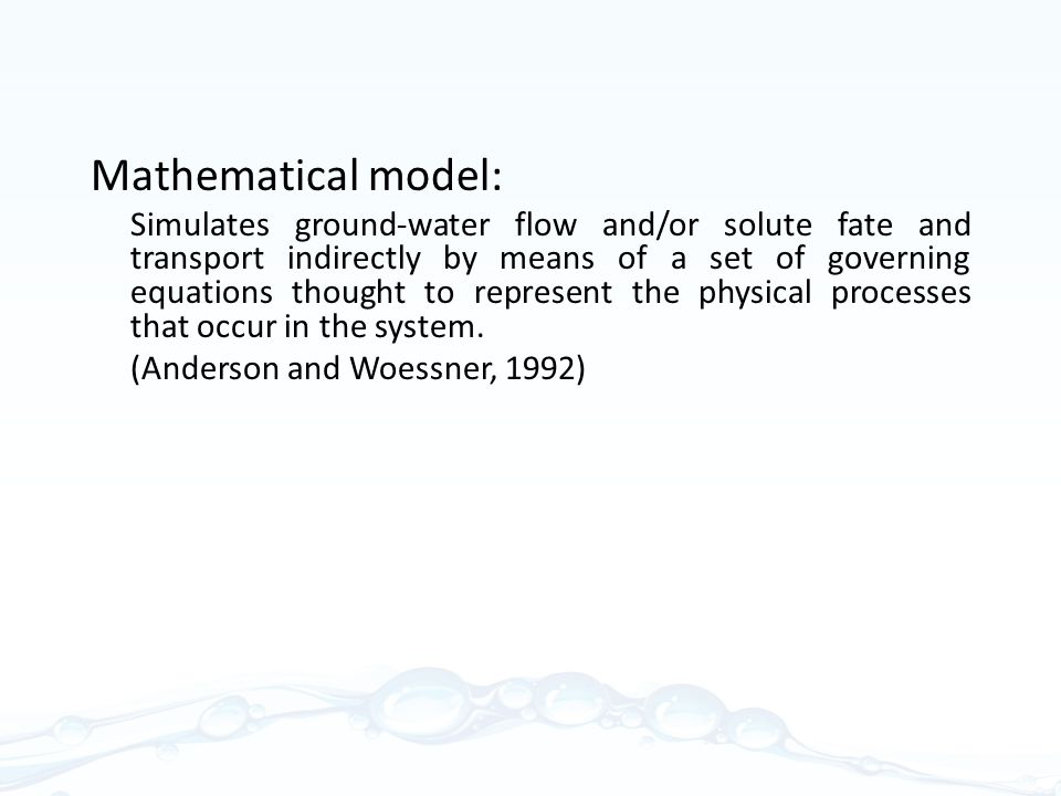 Mathematical model: Simulates ground-water flow and/or solute fate and transport indirectly by means of a set of governing equations thought to represent the physical processes that occur in the system.