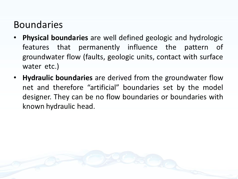 Boundaries Physical boundaries are well defined geologic and hydrologic features that permanently influence the pattern of groundwater flow (faults, geologic units, contact with surface water etc.) Hydraulic boundaries are derived from the groundwater flow net and therefore artificial boundaries set by the model designer.