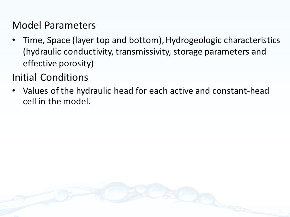 Model Parameters Time, Space (layer top and bottom), Hydrogeologic characteristics (hydraulic conductivity, transmissivity, storage parameters and effective porosity) Initial Conditions Values of the hydraulic head for each active and constant-head cell in the model.