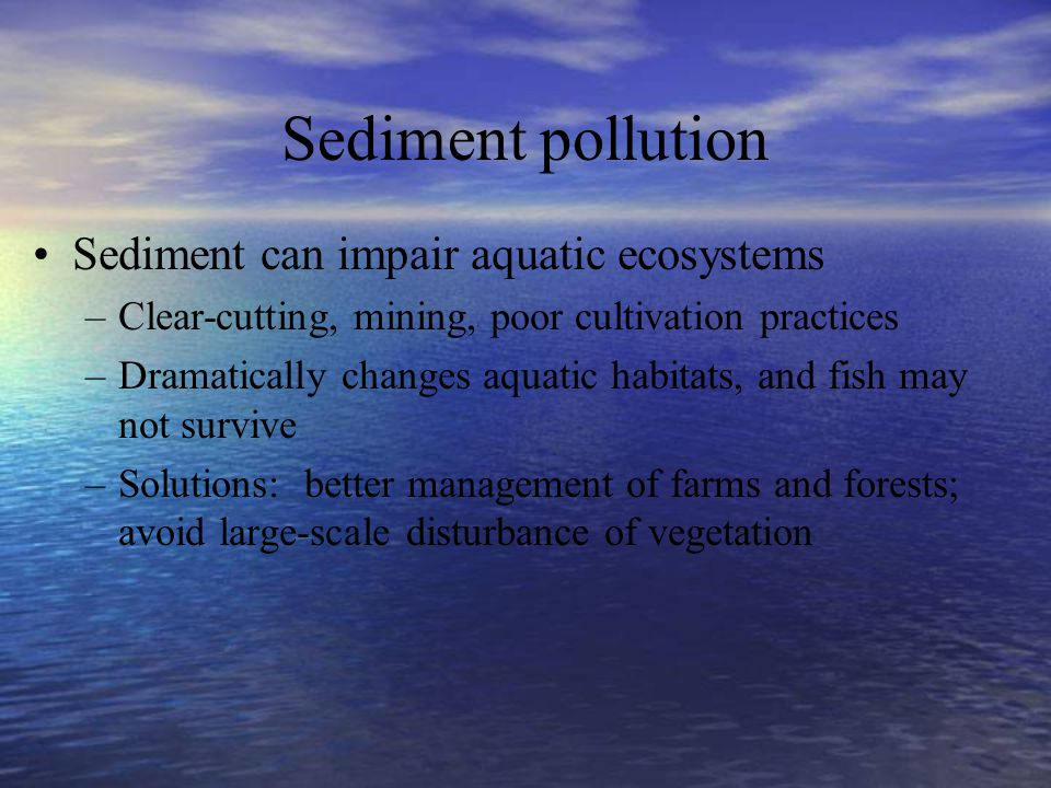 Sediment pollution Sediment can impair aquatic ecosystems –Clear-cutting, mining, poor cultivation practices –Dramatically changes aquatic habitats, a
