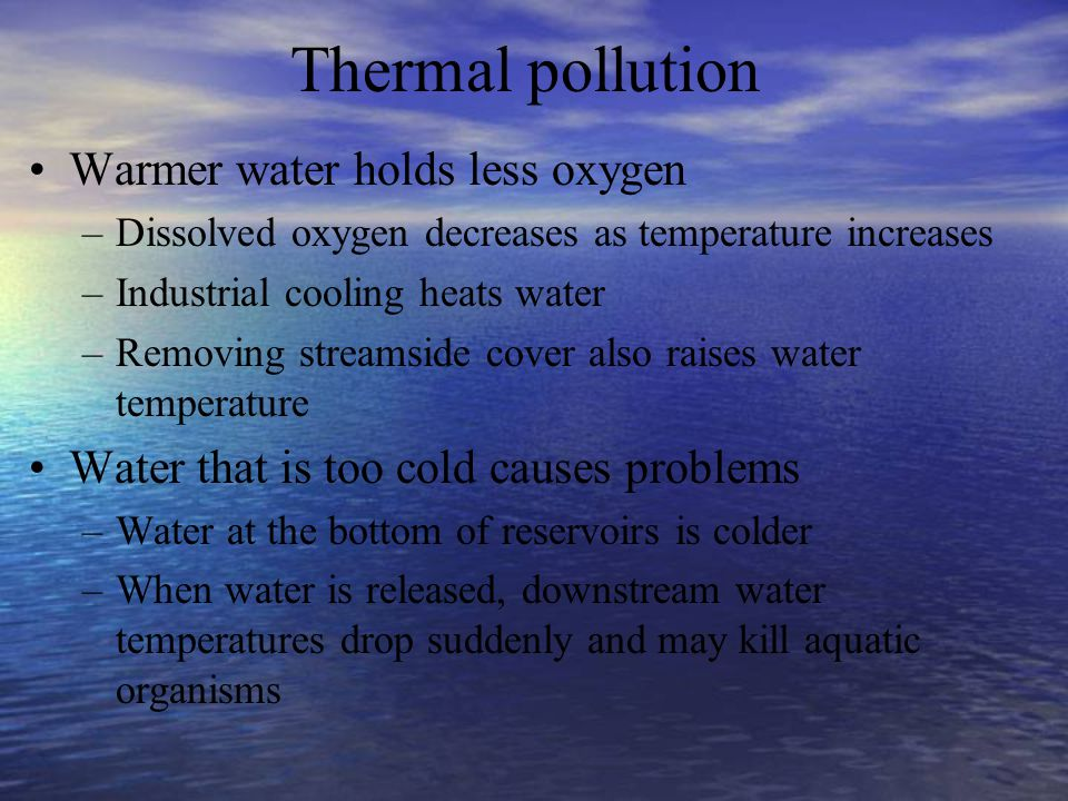 Thermal pollution Warmer water holds less oxygen –Dissolved oxygen decreases as temperature increases –Industrial cooling heats water –Removing stream