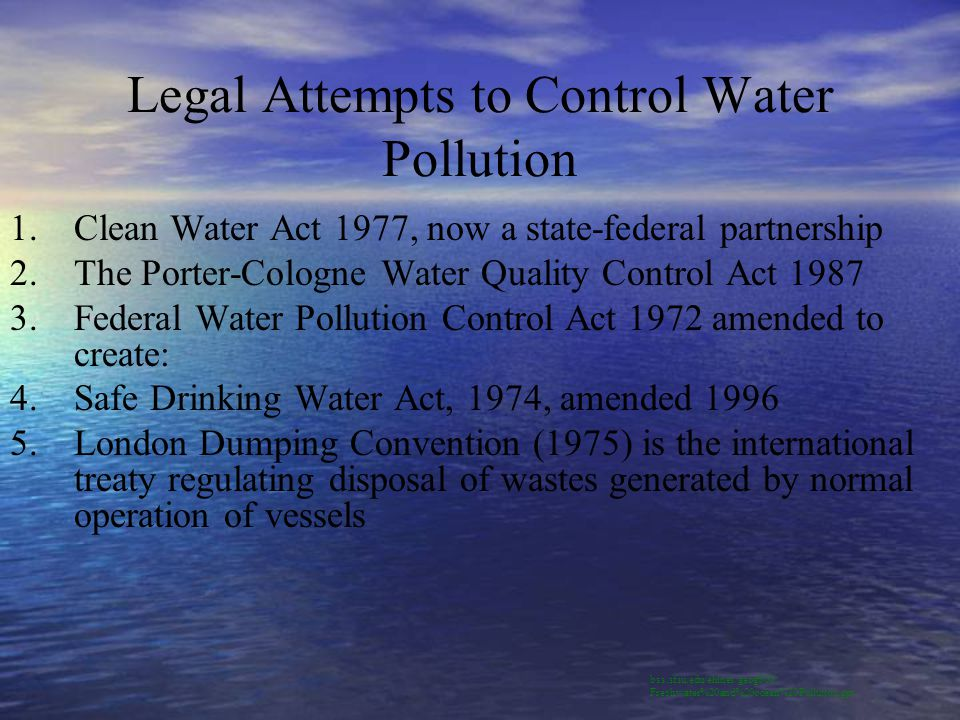 Legal Attempts to Control Water Pollution 1.Clean Water Act 1977, now a state-federal partnership 2.The Porter-Cologne Water Quality Control Act 1987