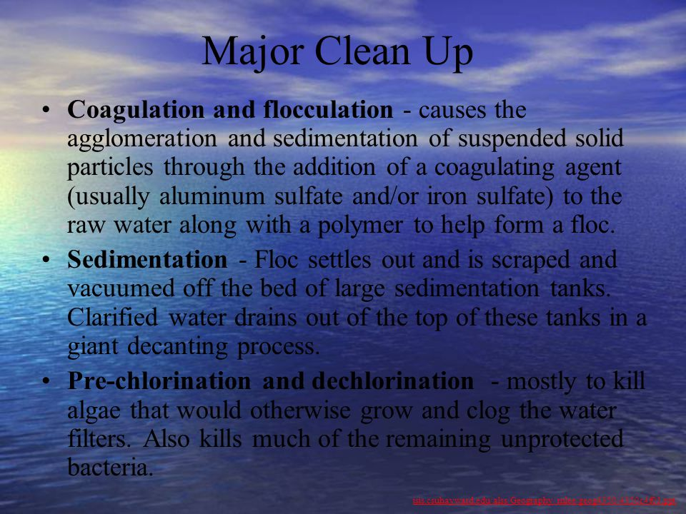 Major Clean Up Coagulation and flocculation - causes the agglomeration and sedimentation of suspended solid particles through the addition of a coagul