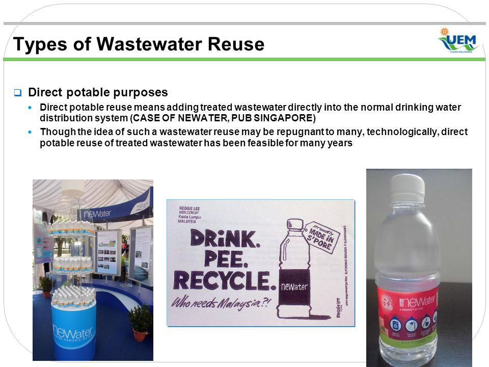 Types of Wastewater Reuse  Direct potable purposes Direct potable reuse means adding treated wastewater directly into the normal drinking water distribution system (CASE OF NEWATER, PUB SINGAPORE) Though the idea of such a wastewater reuse may be repugnant to many, technologically, direct potable reuse of treated wastewater has been feasible for many years