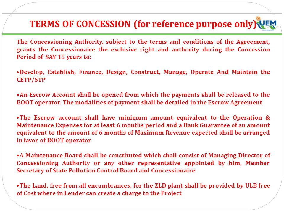 TERMS OF CONCESSION (for reference purpose only) The Concessioning Authority, subject to the terms and conditions of the Agreement, grants the Concessionaire the exclusive right and authority during the Concession Period of SAY 15 years to: Develop, Establish, Finance, Design, Construct, Manage, Operate And Maintain the CETP/STP An Escrow Account shall be opened from which the payments shall be released to the BOOT operator.