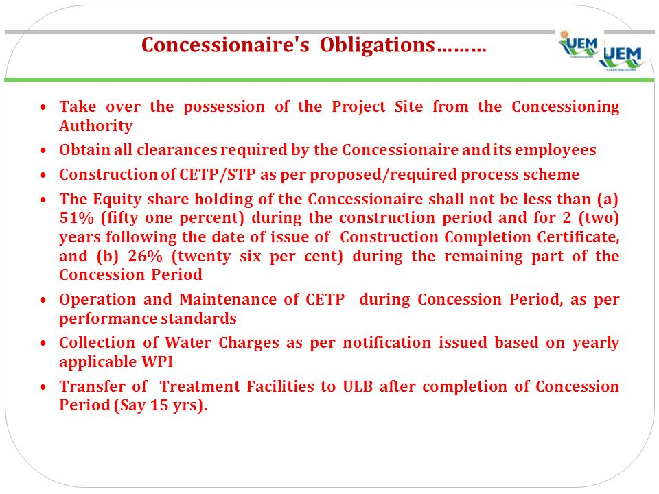 Concessionaire s Obligations……… Take over the possession of the Project Site from the Concessioning Authority Obtain all clearances required by the Concessionaire and its employees Construction of CETP/STP as per proposed/required process scheme The Equity share holding of the Concessionaire shall not be less than (a) 51% (fifty one percent) during the construction period and for 2 (two) years following the date of issue of Construction Completion Certificate, and (b) 26% (twenty six per cent) during the remaining part of the Concession Period Operation and Maintenance of CETP during Concession Period, as per performance standards Collection of Water Charges as per notification issued based on yearly applicable WPI Transfer of Treatment Facilities to ULB after completion of Concession Period (Say 15 yrs).