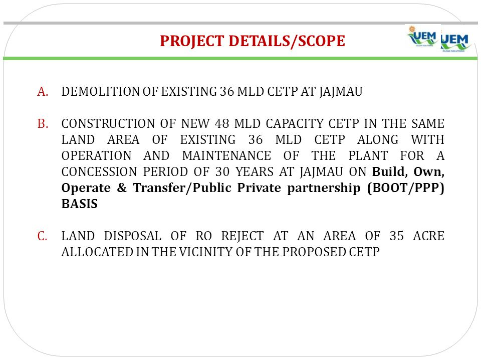 PROJECT DETAILS/SCOPE A.DEMOLITION OF EXISTING 36 MLD CETP AT JAJMAU B.CONSTRUCTION OF NEW 48 MLD CAPACITY CETP IN THE SAME LAND AREA OF EXISTING 36 MLD CETP ALONG WITH OPERATION AND MAINTENANCE OF THE PLANT FOR A CONCESSION PERIOD OF 30 YEARS AT JAJMAU ON Build, Own, Operate & Transfer/Public Private partnership (BOOT/PPP) BASIS C.LAND DISPOSAL OF RO REJECT AT AN AREA OF 35 ACRE ALLOCATED IN THE VICINITY OF THE PROPOSED CETP
