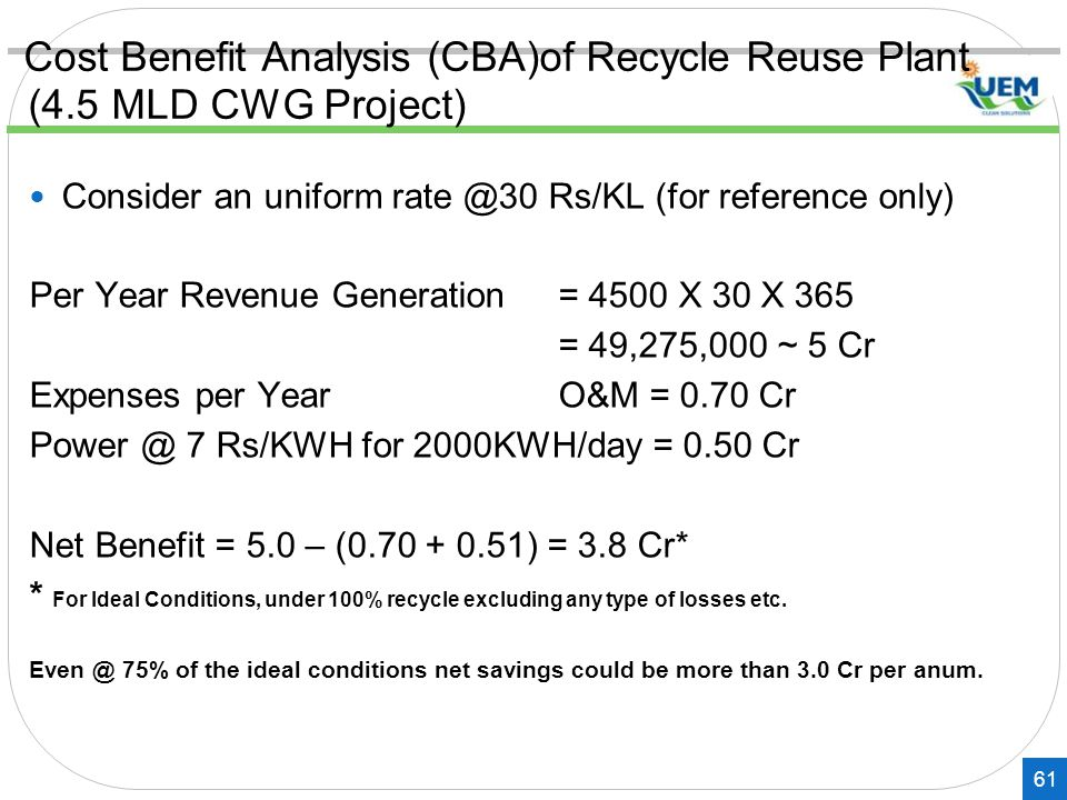 Cost Benefit Analysis (CBA)of Recycle Reuse Plant (4.5 MLD CWG Project) 61 Consider an uniform rate @30 Rs/KL (for reference only) Per Year Revenue Generation= 4500 X 30 X 365 = 49,275,000 ~ 5 Cr Expenses per Year O&M = 0.70 Cr Power @ 7 Rs/KWH for 2000KWH/day = 0.50 Cr Net Benefit = 5.0 – (0.70 + 0.51) = 3.8 Cr* * For Ideal Conditions, under 100% recycle excluding any type of losses etc.