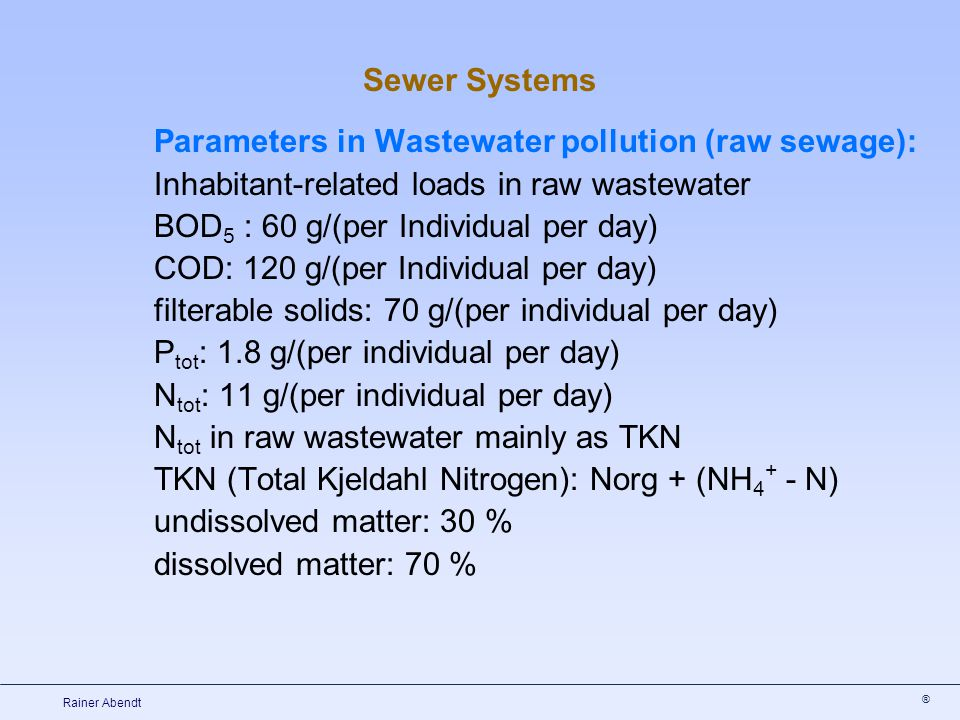 ® Rainer Abendt Parameters in Wastewater pollution (raw sewage): Inhabitant-related loads in raw wastewater BOD 5 : 60 g/(per Individual per day) COD: