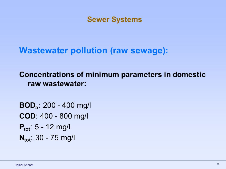 ® Rainer Abendt Sewer Systems Wastewater pollution (raw sewage): Concentrations of minimum parameters in domestic raw wastewater: BOD 5 : 200 - 400 mg