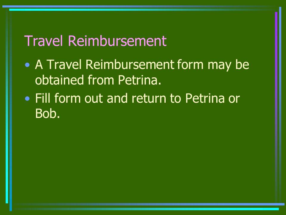 Travel Reimbursement A Travel Reimbursement form may be obtained from Petrina.