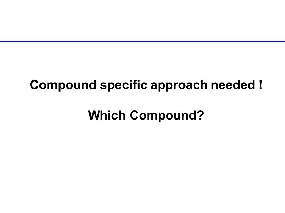 Compound specific approach needed ! Which Compound?
