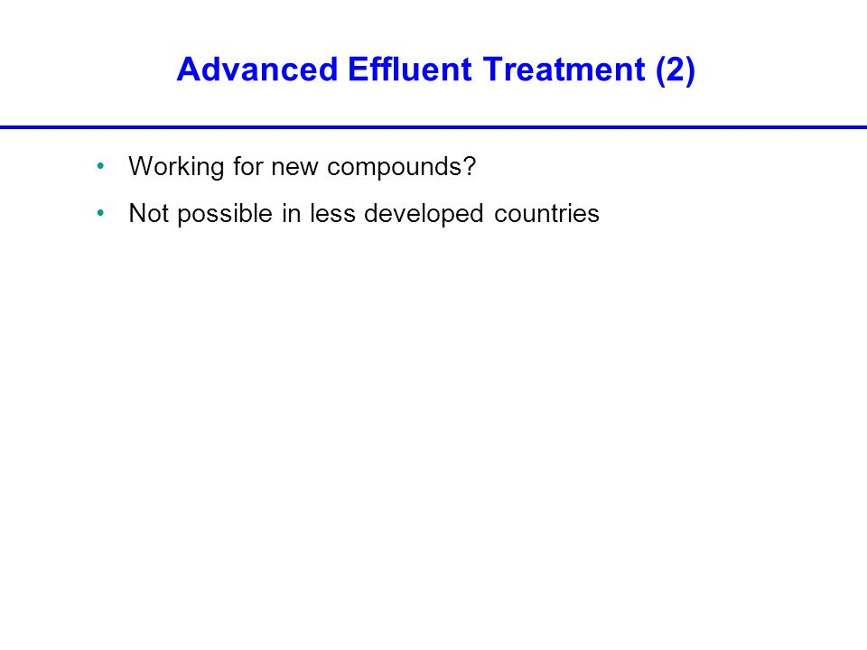 Working for new compounds Not possible in less developed countries Advanced Effluent Treatment (2)