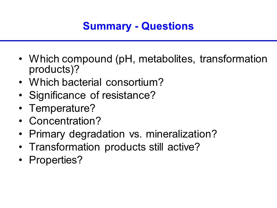 Summary - Questions Which compound (pH, metabolites, transformation products).