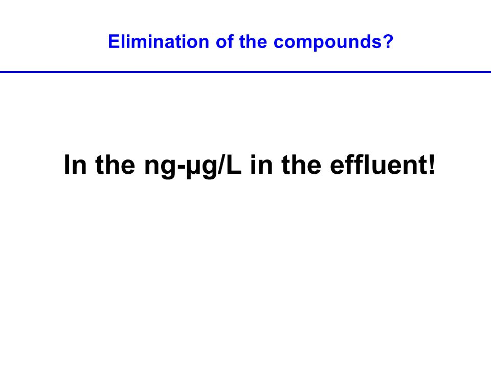 Elimination of the compounds? In the ng-µg/L in the effluent!