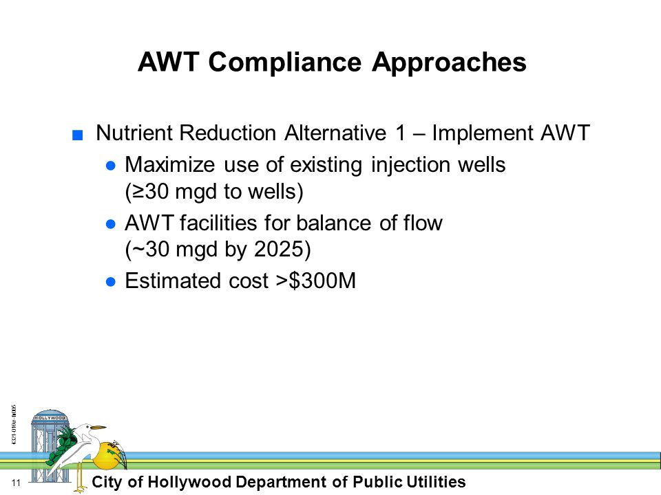 City of Hollywood Department of Public Utilities w-fn AWT Compliance Approaches ■Nutrient Reduction Alternative 1 – Implement AWT ●Maximize use of existing injection wells (≥30 mgd to wells) ●AWT facilities for balance of flow (~30 mgd by 2025) ●Estimated cost >$300M